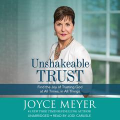 Unshakeable Trust: Find the Joy of Trusting God at All Times, in All Things Audiobook, by Joyce Meyer