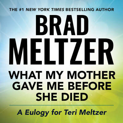 What My Mother Gave Me Before She Died: A Eulogy for Teri Meltzer Audiobook, by Brad Meltzer