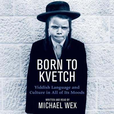 Born To Kvetch: Yiddish Language and Culture in All of Its Moods Audiobook, by Michael Wex