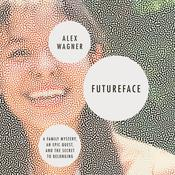 Futureface: A Family Mystery, an Epic Quest, and the Secret to Belonging Audiobook, by Alex Wagner