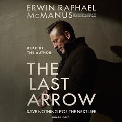 The Last Arrow: Save Nothing for the Next Life Audiobook, by Erwin Raphael McManus