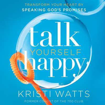 Talk Yourself Happy: Transform Your Heart by Speaking Gods Promises Audiobook, by Kristi Watts