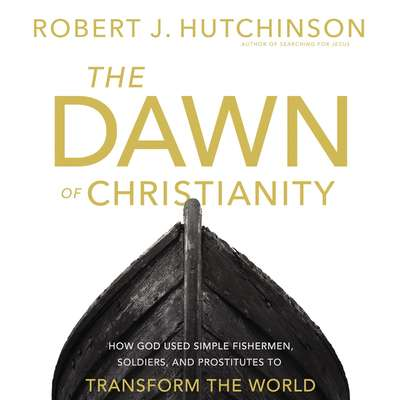 The Dawn of Christianity: How God Used Simple Fishermen, Soldiers, and Prostitutes to Transform the World Audiobook, by Robert J. Hutchinson