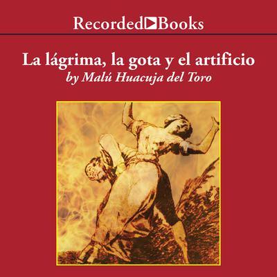 La lagrima, la gota y el artificio Audiobook, by Malu Huacuja del Toro