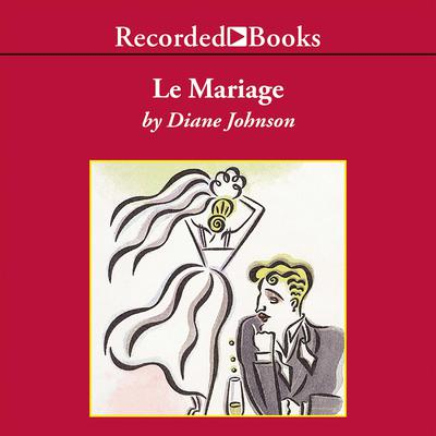 Le Mariage Audiobook, by Diane Johnson