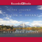 The Legend of Colton H. Bryant, by Alexandra Fuller