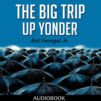 The Big Trip Up Yonder Audiobook, by Kurt Vonnegut