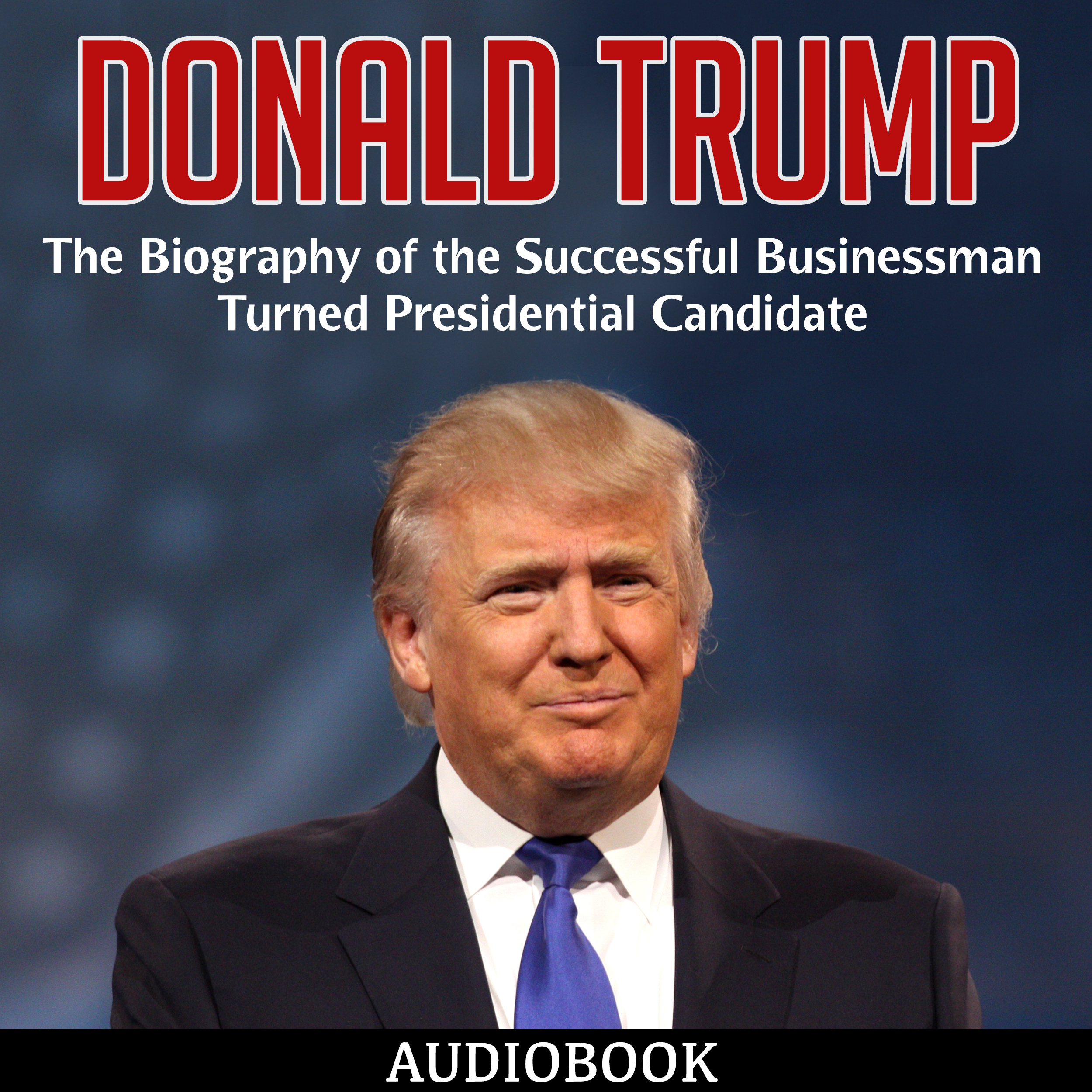 Printable Donald Trump: The Biography of the Successful Businessman Turned Presidential Candidate Audiobook Cover Art