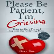 Please Be Patient, I'm Grieving:  How to Care for and Support the Grieving Heart Audiobook, by Gary Roe