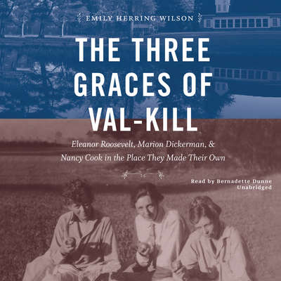 The Three Graces of Val-Kill: Eleanor Roosevelt, Marion Dickerman, and Nancy Cook in the Place They Made Their Own Audiobook, by Emily Herring Wilson