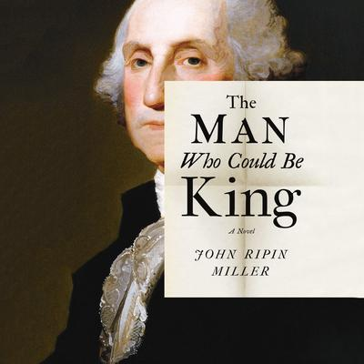 The Man Who Could Be King: A Novel Audiobook, by John R. Miller