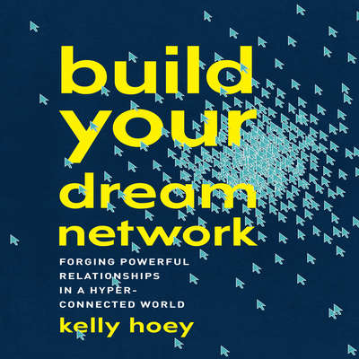 Build Your Dream Network: Forging Powerful Relationships in a Hyper-Connected World Audiobook, by J. Kelly Hoey