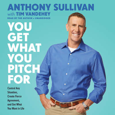 You Get What You Pitch For: Control Any Situation, Create Fierce Agreement, and Get What You Want In Life Audiobook, by Anthony Sullivan