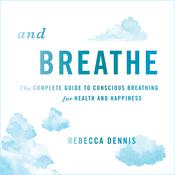 And Breathe: The Complete Guide to Conscious Breathing for Health and Happiness Audiobook, by Rebecca Dennis