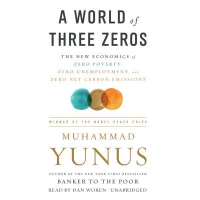 A World of Three Zeros: The New Economics of Zero Poverty, Zero Unemployment, and Zero Net Carbon Emissions Audiobook, by Muhammad Yunus