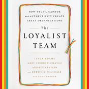 The Loyalist Team: How Trust, Candor, and Authenticity Create Great Organizations Audiobook, by Linda Adams, Abby Curnow-Chavez, Audrey Epstein, Rebecca Teasdale