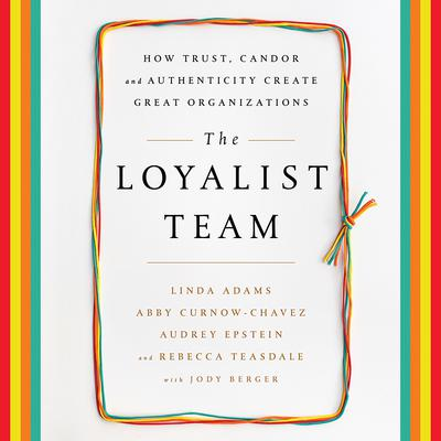 The Loyalist Team: How Trust, Candor, and Authenticity Create Great Organizations Audiobook, by Linda Adams