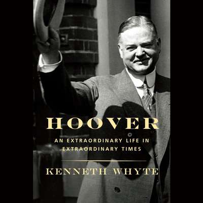 Hoover: An Extraordinary Life in Extraordinary Times Audiobook, by Kenneth Whyte
