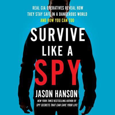 Survive Like a Spy: Real CIA Operatives Reveal How They Stay Safe in a Dangerous World and How You Can Too Audiobook, by Jason Hanson