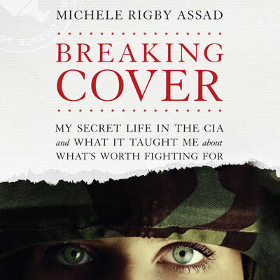 Breaking Cover: My Secret Life in the CIA and What it Taught Me About Whats Worth Fighting For Audiobook, by Michele Rigby Assad