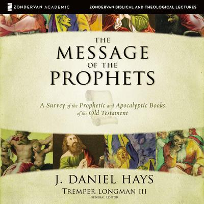 The Message of the Prophets: Audio Lectures: A Survey of the Prophetic and Apocalyptic Books of the Old Testament Audiobook, by J. Daniel Hays