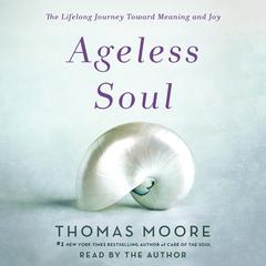 Ageless Soul: The Lifelong Journey Toward Meaning and Joy Audiobook, by Thomas Moore