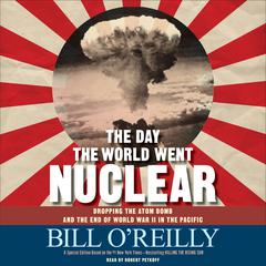 The Day the World Went Nuclear: Dropping the Atom Bomb and the End of World War II in the Pacific Audiobook, by Bill O'Reilly, Bill O'Reilly