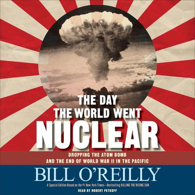 The Day the World Went Nuclear: Dropping the Atom Bomb and the End of World War II in the Pacific Audiobook, by Bill O'Reilly