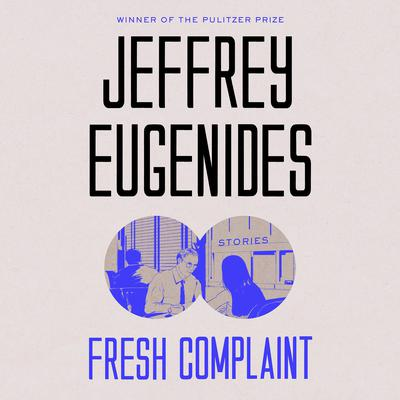 Fresh Complaint: Stories Audiobook, by Jeffrey Eugenides