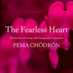 The Fearless Heart: The Practice of Living with Courage and Compassion Audiobook, by Pema Chödrön