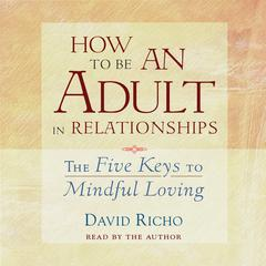 How to Be an Adult in Relationships: The Five Keys to Mindful Loving Audiobook, by David Richo