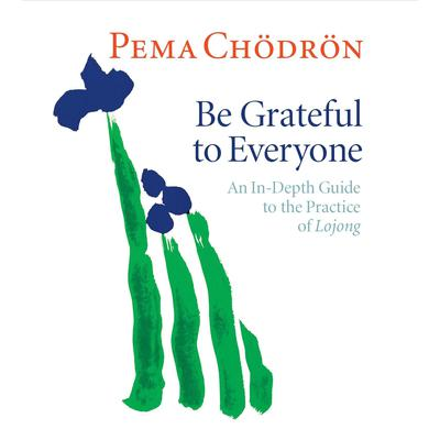Be Grateful to Everyone: An In-depth Guide to the Practice of Lojong Audiobook, by Pema Chödrön