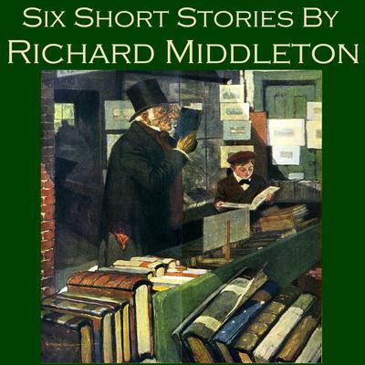Six Short Stories by Richard Middleton Audiobook, by Richard Middleton