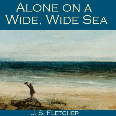 Alone on a Wide, Wide Sea Audiobook, by J. S. Fletcher
