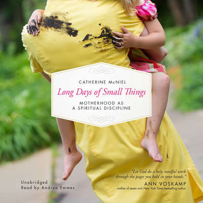 Long Days of Small Things: Motherhood as a Spiritual Discipline Audiobook, by Catherine McNiel