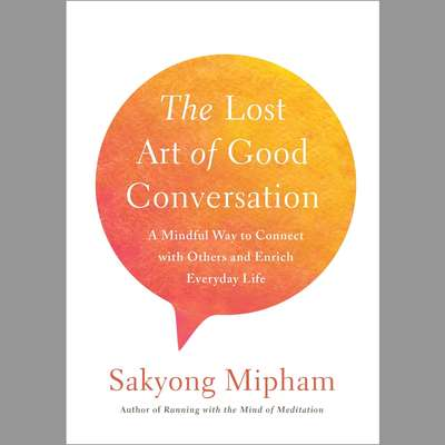 The Lost Art of Good Conversation: A Mindful Way to Connect with Others and Enrich Everyday Life Audiobook, by