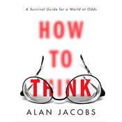 How to Think: A Survival Guide for a World at Odds Audiobook, by Alan Jacobs