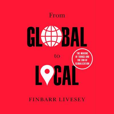 From Global to Local: The Making of Things and the End of Globalization Audiobook, by Finbarr Livesey