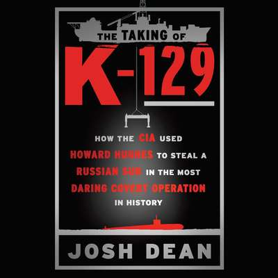 The Taking of K-129: How the CIA Used Howard Hughes to Steal a Russian Sub in the Most Daring Covert Operation in History Audiobook, by Josh Dean