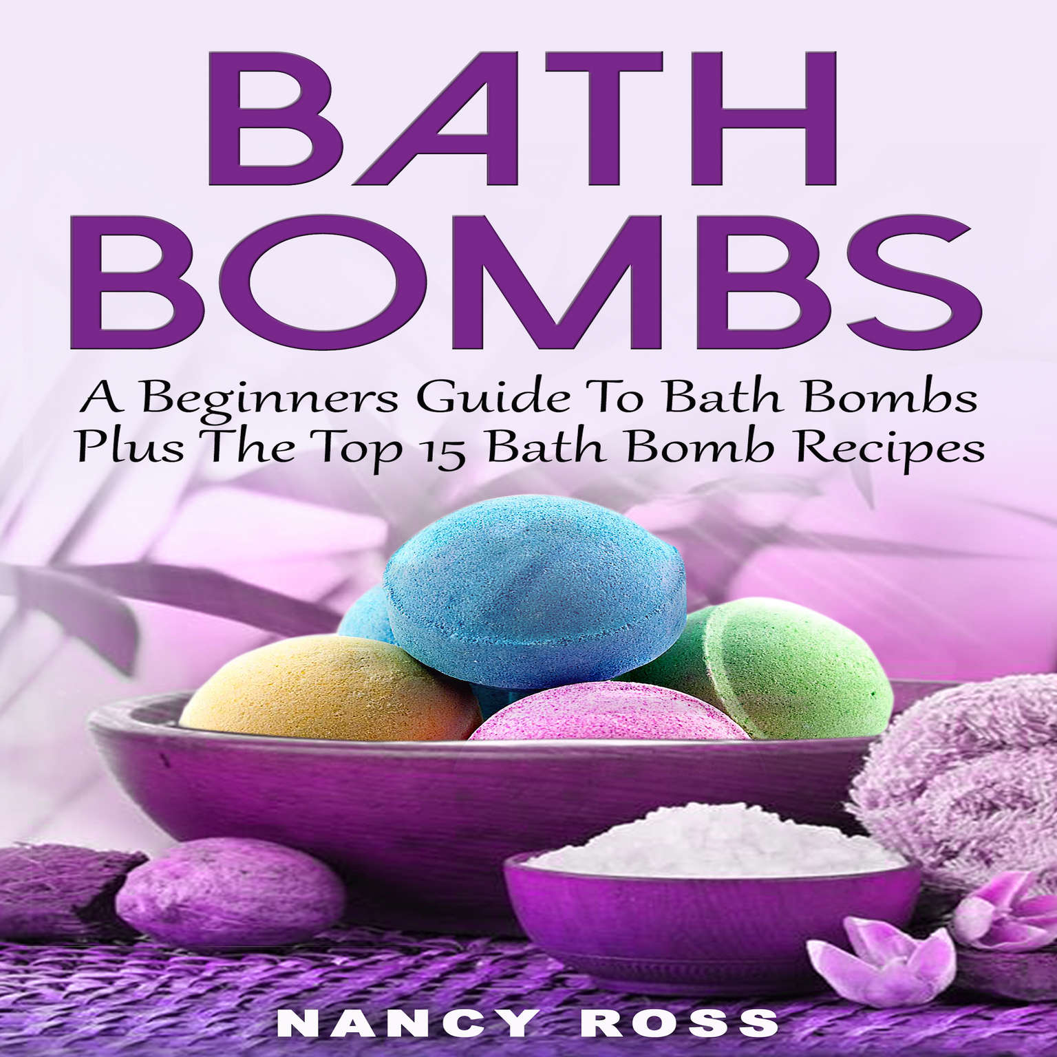 Bath Bombs: A Beginners Guide To Bath Bombs Plus The Top 15 Bath Bomb Recipes Audiobook, by Nancy Ross