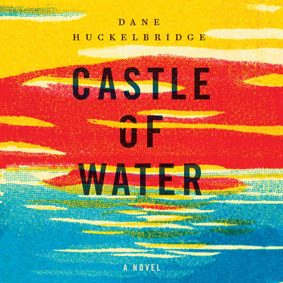 Castle of Water: A Novel Audiobook, by Dane Huckelbridge