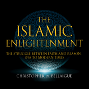 The Islamic Enlightenment: The Struggle between Faith and Reason: 1798 to Modern Times (First Edition) Audiobook, by Christopher de Bellaigue