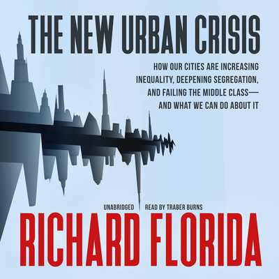 The New Urban Crisis: How Our Cities Are Increasing Inequality, Deepening Segregation, and Failing the Middle Class—and What We Can Do about It Audiobook, by Richard Florida