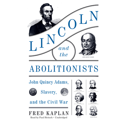Lincoln and the Abolitionists: John Quincy Adams, Slavery, and the Civil War Audiobook, by Fred Kaplan