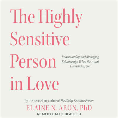 The Highly Sensitive Person in Love: Understanding and Managing Relationships When the World Overwhelms You Audiobook, by Elaine N. Aron