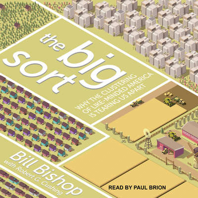 The Big Sort: Why the Clustering of Like-Minded America is Tearing Us Apart Audiobook, by Bill Bishop
