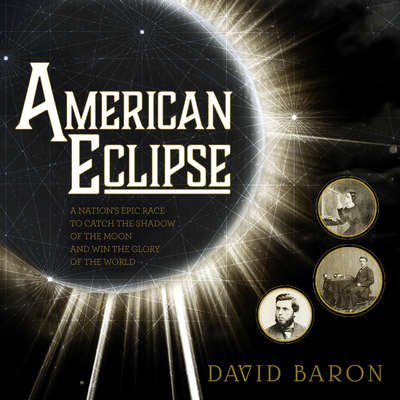 American Eclipse: A Nations Epic Race to Catch the Shadow of the Moon and Win the Glory of the World Audiobook, by David Baron