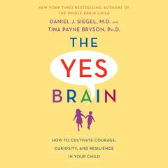 The Yes Brain: How to Cultivate Courage, Curiosity, and Resilience in Your Child Audiobook, by Daniel J. Siegel, Tina Payne Bryson