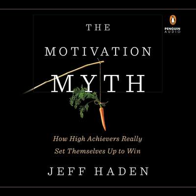 The Motivation Myth: How High Achievers Really Set Themselves Up to Win Audiobook, by Jeff Haden