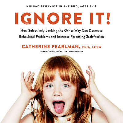Ignore It!: How Selectively Looking the Other Way Can Decrease Behavioral Problems and Increase Parenting Satisfaction  Audiobook, by Catherine Pearlman